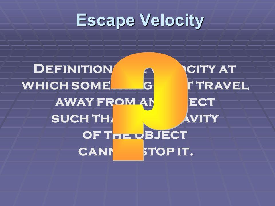 Escape Velocity (2) Escape velocity depends on thegravity of the object