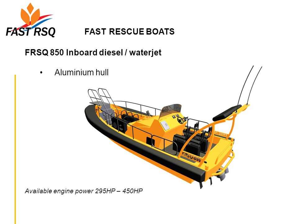 FAST RESCUE BOATS FRSQ 850 Inboard diesel / waterjet Aluminium hull Available engine power 295HP – 450HP