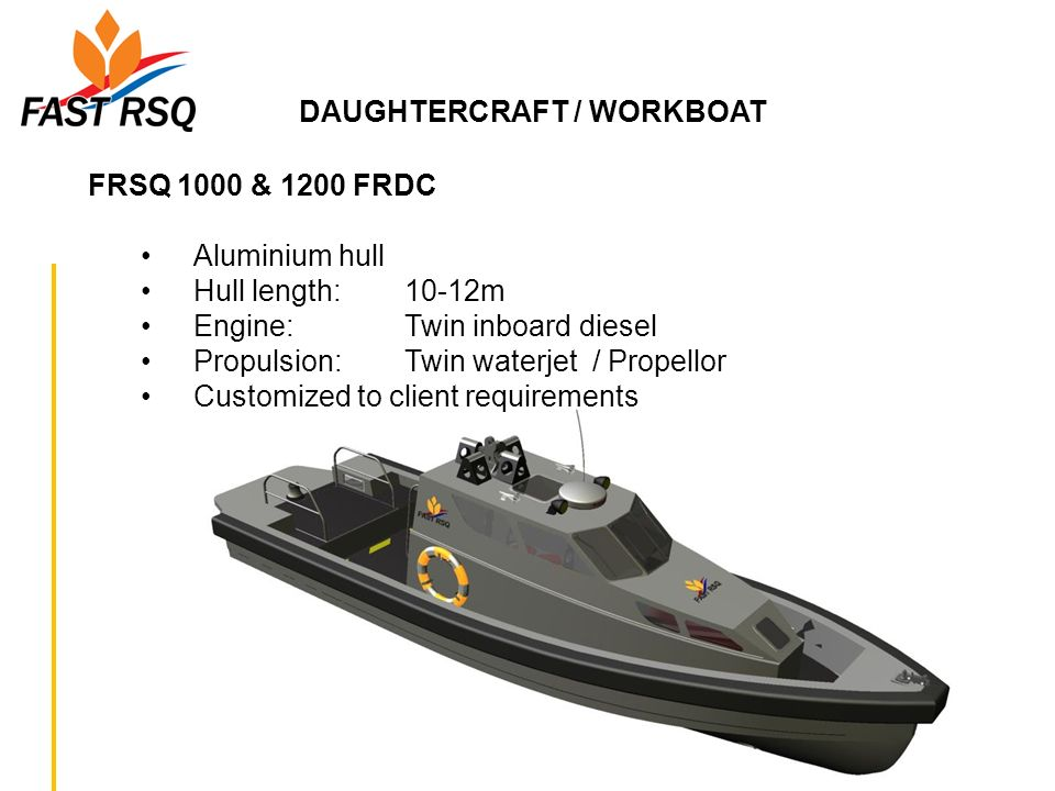 DAUGHTERCRAFT / WORKBOAT FRSQ 1000 & 1200 FRDC Aluminium hull Hull length: 10-12m Engine: Twin inboard diesel Propulsion: Twin waterjet / Propellor Cu