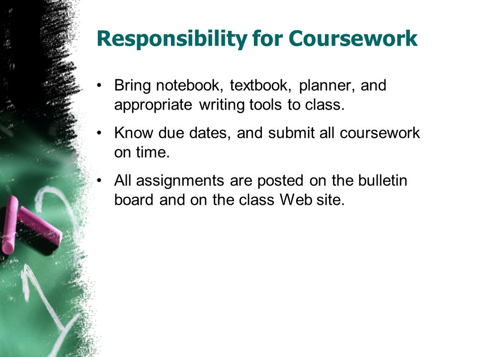 Responsibility for Coursework Bring notebook, textbook, planner, and appropriate writing tools to class. Know due dates, and submit all coursework on