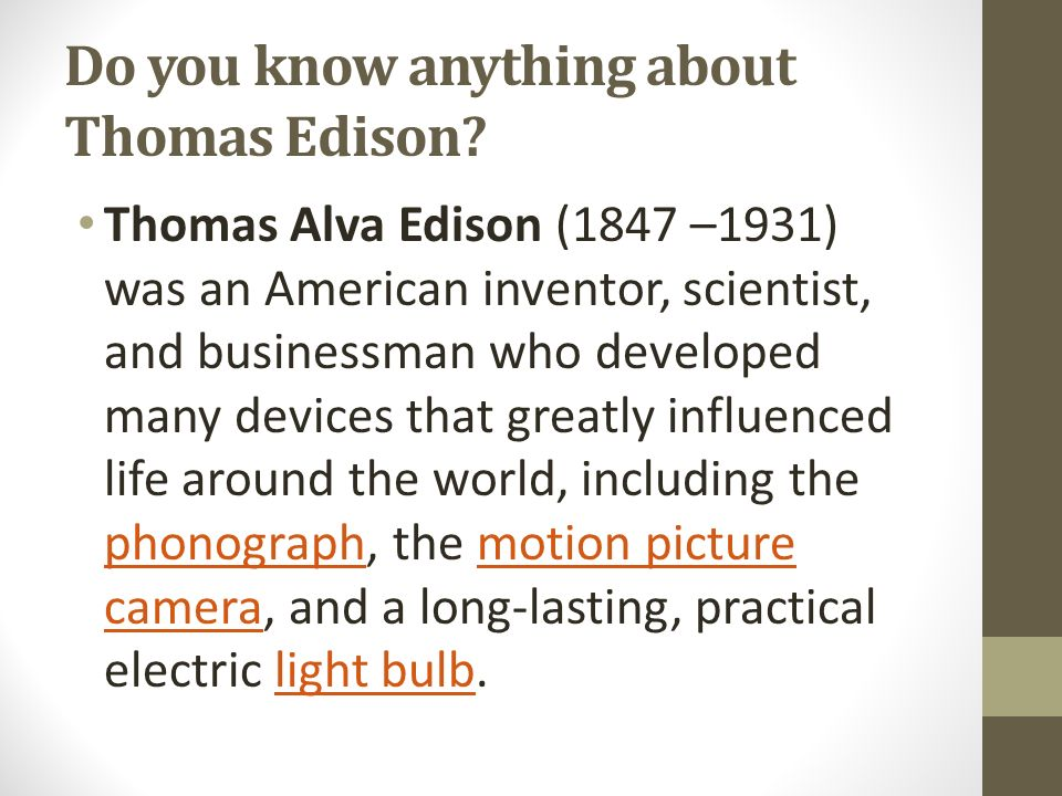 Do you know anything about Thomas Edison? Thomas Alva Edison (1847 –1931) was an American inventor, scientist, and businessman who developed many devi