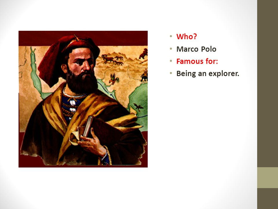 Who? Marco Polo Famous for: Being an explorer.