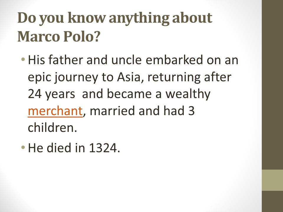 Do you know anything about Marco Polo? His father and uncle embarked on an epic journey to Asia, returning after 24 years and became a wealthy merchan