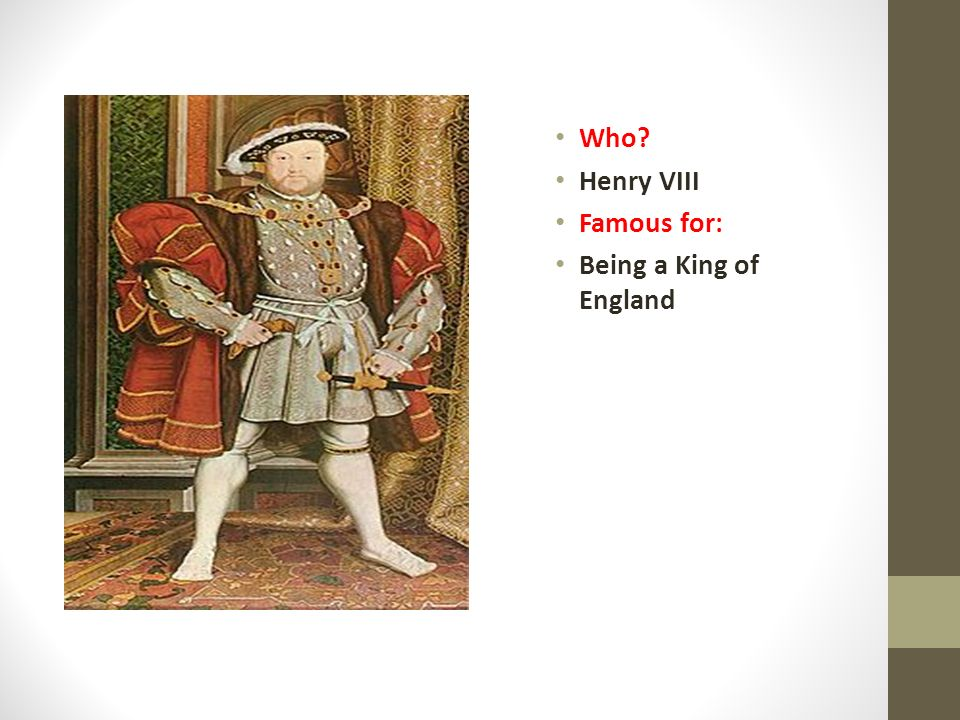 Who? Henry VIII Famous for: Being a King of England