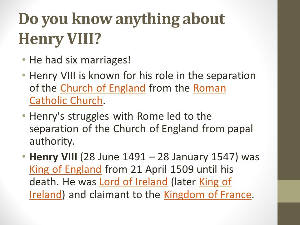 Do you know anything about Henry VIII? He had six marriages! Henry VIII is known for his role in the separation of the Church of England from the Roma