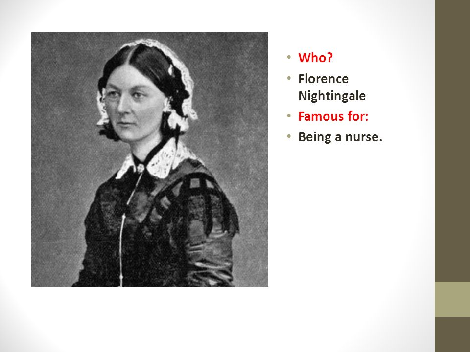 Who? Florence Nightingale Famous for: Being a nurse.