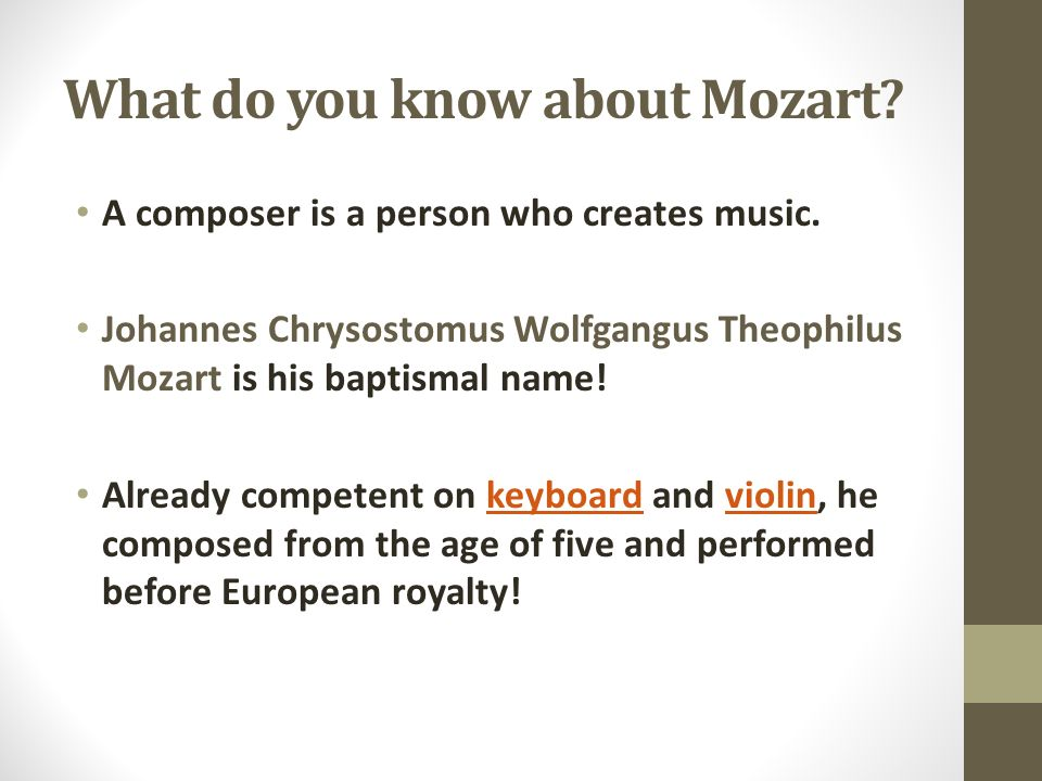 What do you know about Mozart? A composer is a person who creates music. Johannes Chrysostomus Wolfgangus Theophilus Mozart is his baptismal name! Alr