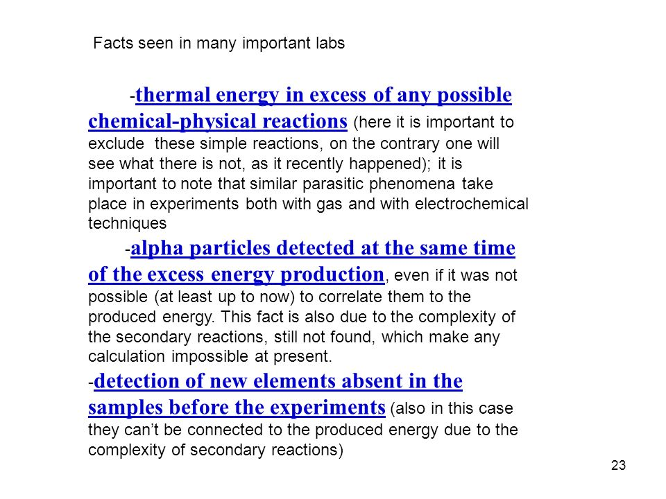 23 Facts seen in many important labs - thermal energy in excess of any possible chemical-physical reactions (here it is important to exclude these simple reactions, on the contrary one will see what there is not, as it recently happened); it is important to note that similar parasitic phenomena take place in experiments both with gas and with electrochemical techniques - alpha particles detected at the same time of the excess energy production, even if it was not possible (at least up to now) to correlate them to the produced energy.