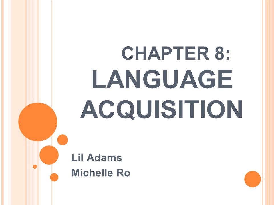 CHAPTER 8: LANGUAGE ACQUISITION Lil Adams Michelle Ro