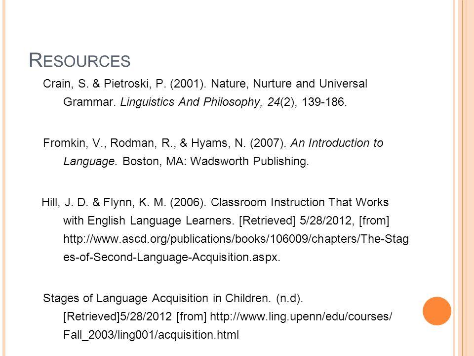 R ESOURCES Crain, S. & Pietroski, P. (2001). Nature, Nurture and Universal Grammar. Linguistics And Philosophy, 24(2), 139-186. Fromkin, V., Rodman, R