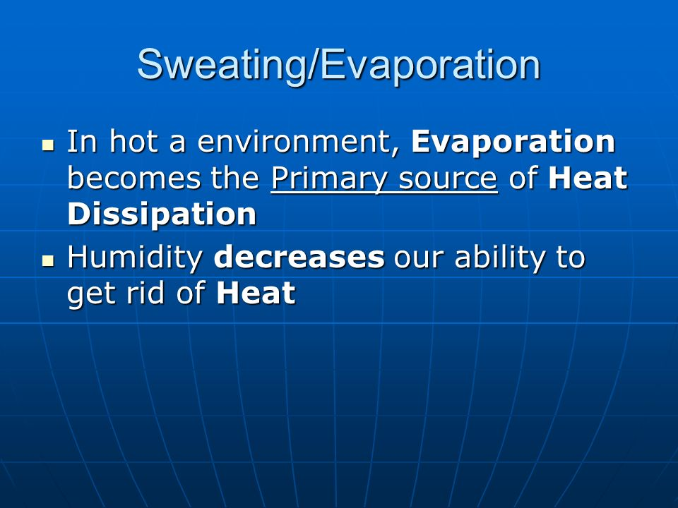 Sweating/Evaporation In hot a environment, Evaporation becomes the Primary source of Heat Dissipation In hot a environment, Evaporation becomes the Primary source of Heat Dissipation Humidity decreases our ability to get rid of Heat Humidity decreases our ability to get rid of Heat