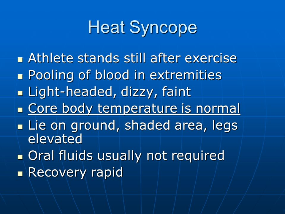 Heat Syncope Athlete stands still after exercise Athlete stands still after exercise Pooling of blood in extremities Pooling of blood in extremities Light-headed, dizzy, faint Light-headed, dizzy, faint Core body temperature is normal Core body temperature is normal Lie on ground, shaded area, legs elevated Lie on ground, shaded area, legs elevated Oral fluids usually not required Oral fluids usually not required Recovery rapid Recovery rapid
