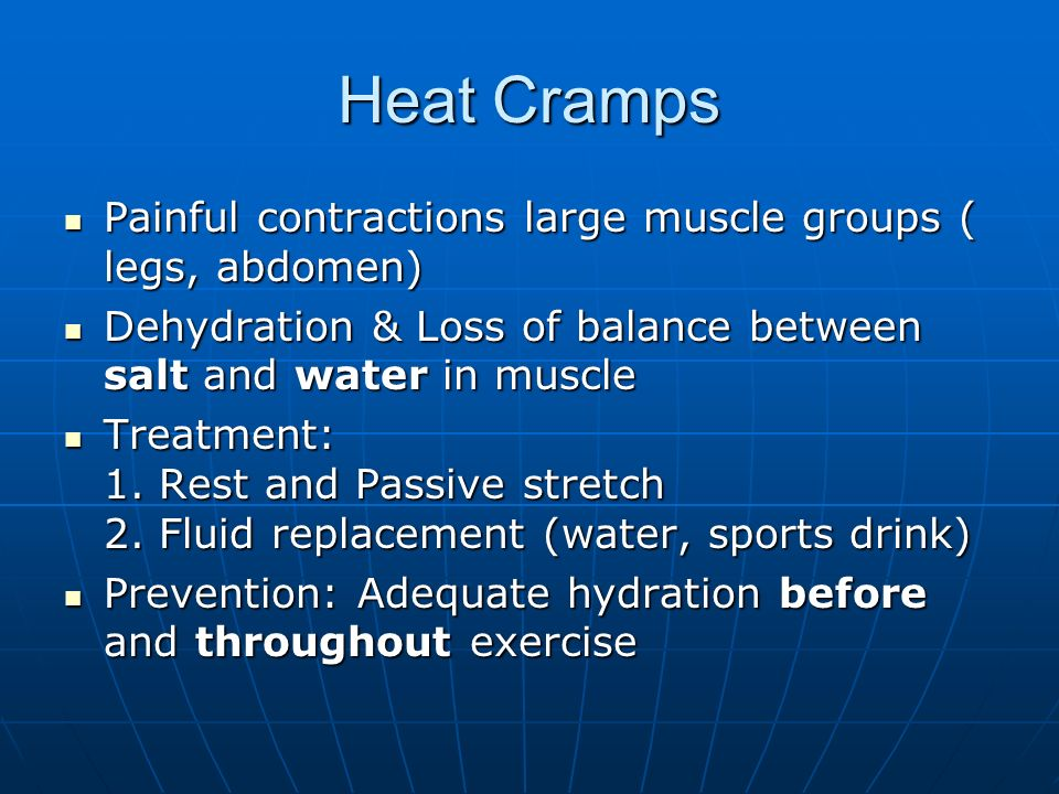 Heat Cramps Painful contractions large muscle groups ( legs, abdomen) Painful contractions large muscle groups ( legs, abdomen) Dehydration & Loss of balance between salt and water in muscle Dehydration & Loss of balance between salt and water in muscle Treatment: 1.