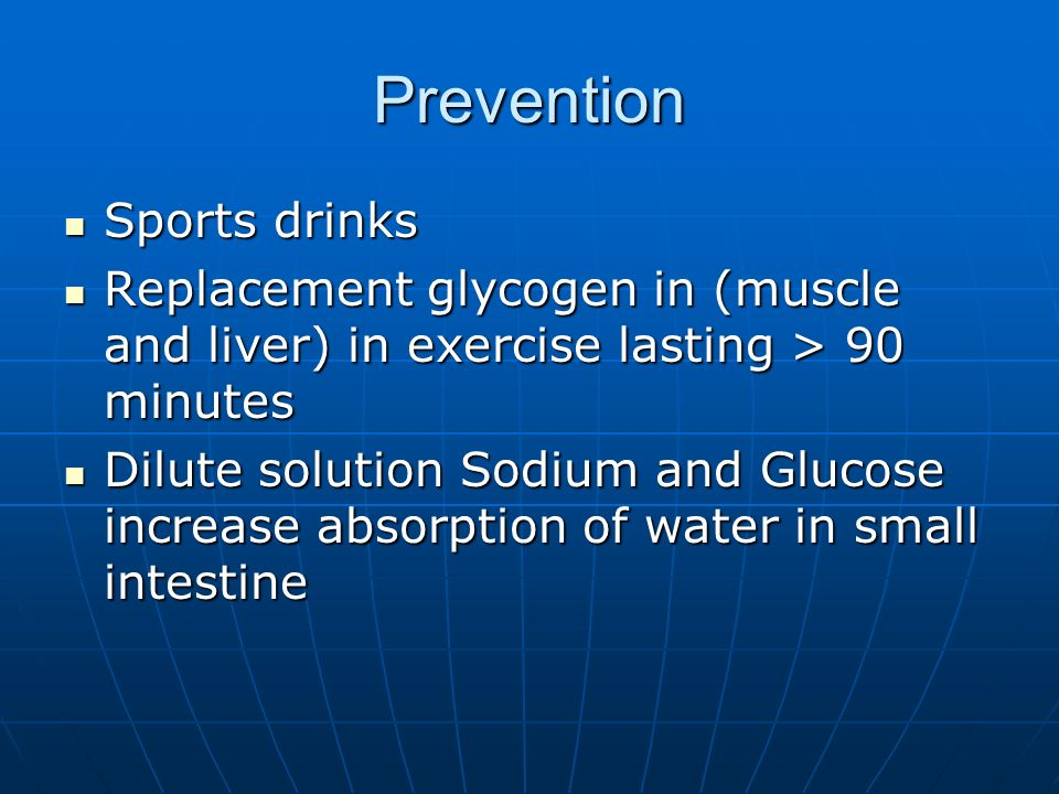 Prevention Sports drinks Sports drinks Replacement glycogen in (muscle and liver) in exercise lasting > 90 minutes Replacement glycogen in (muscle and liver) in exercise lasting > 90 minutes Dilute solution Sodium and Glucose increase absorption of water in small intestine Dilute solution Sodium and Glucose increase absorption of water in small intestine