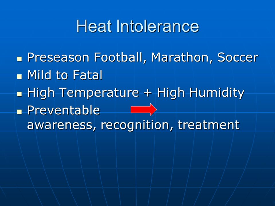 Heat Intolerance Preseason Football, Marathon, Soccer Preseason Football, Marathon, Soccer Mild to Fatal Mild to Fatal High Temperature + High Humidity High Temperature + High Humidity Preventable awareness, recognition, treatment Preventable awareness, recognition, treatment