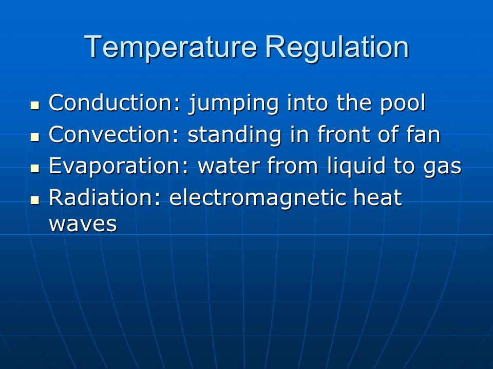 Temperature Regulation Conduction: jumping into the pool Conduction: jumping into the pool Convection: standing in front of fan Convection: standing in front of fan Evaporation: water from liquid to gas Evaporation: water from liquid to gas Radiation: electromagnetic heat waves Radiation: electromagnetic heat waves