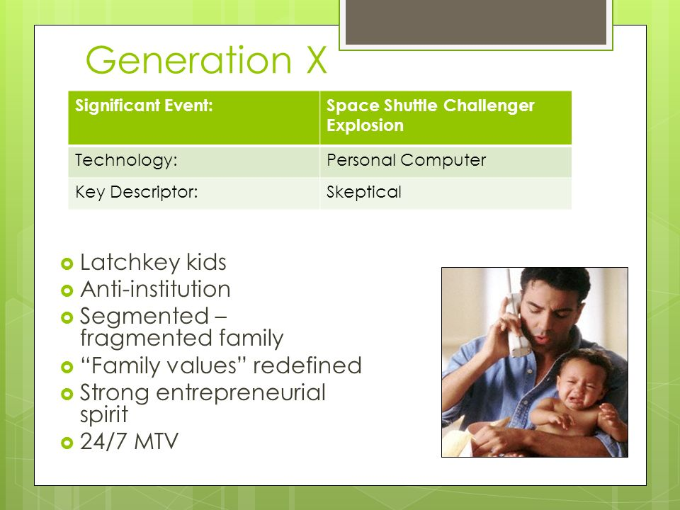 Generation X Significant Event:Space Shuttle Challenger Explosion Technology:Personal Computer Key Descriptor:Skeptical Latchkey kids Anti-institution Segmented – fragmented family Family values redefined Strong entrepreneurial spirit 24/7 MTV