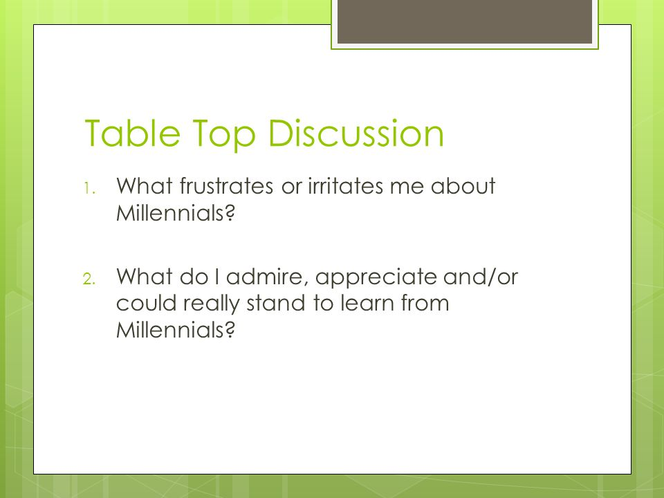 Table Top Discussion 1. What frustrates or irritates me about Millennials.