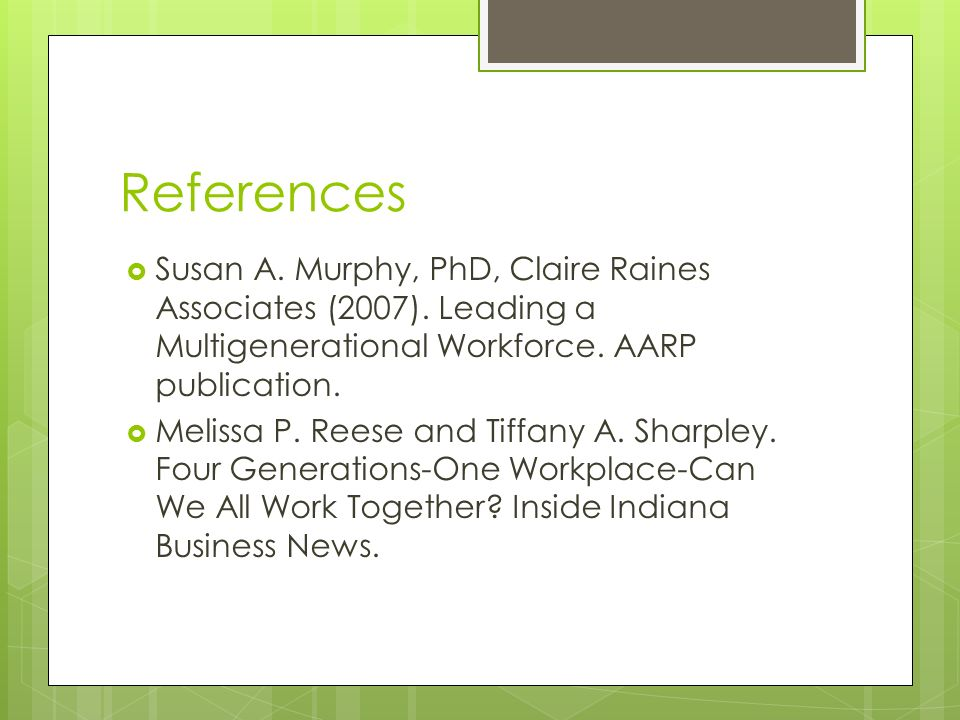 References Susan A. Murphy, PhD, Claire Raines Associates (2007). Leading a Multigenerational Workforce. AARP publication. Melissa P. Reese and Tiffan