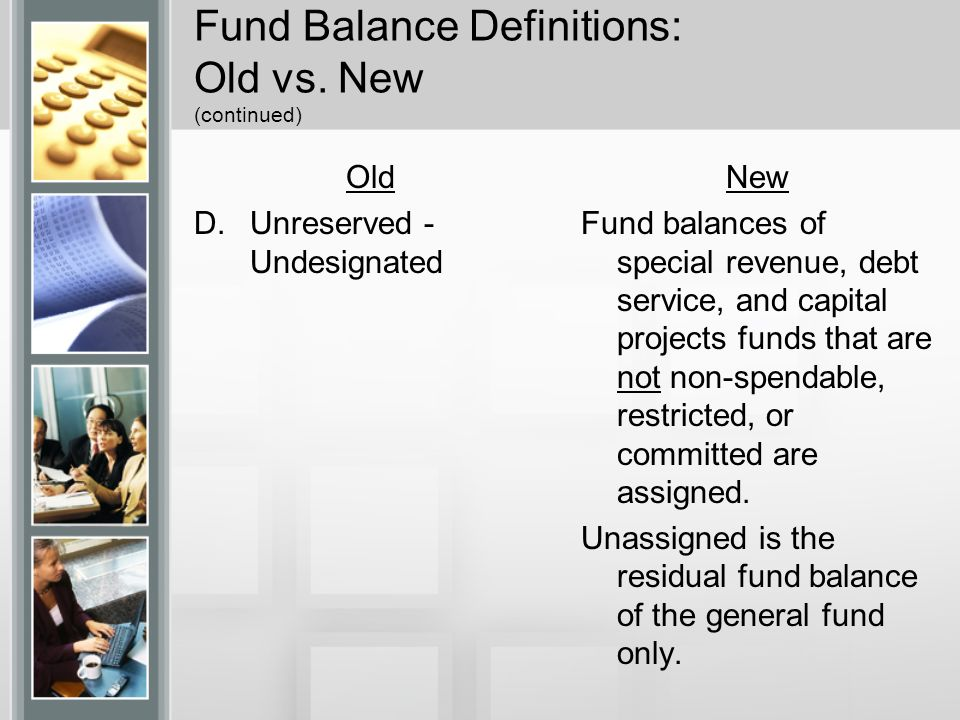 Fund Balance Definitions: Old vs. New (continued) Old D.Unreserved - Undesignated New Fund balances of special revenue, debt service, and capital proj