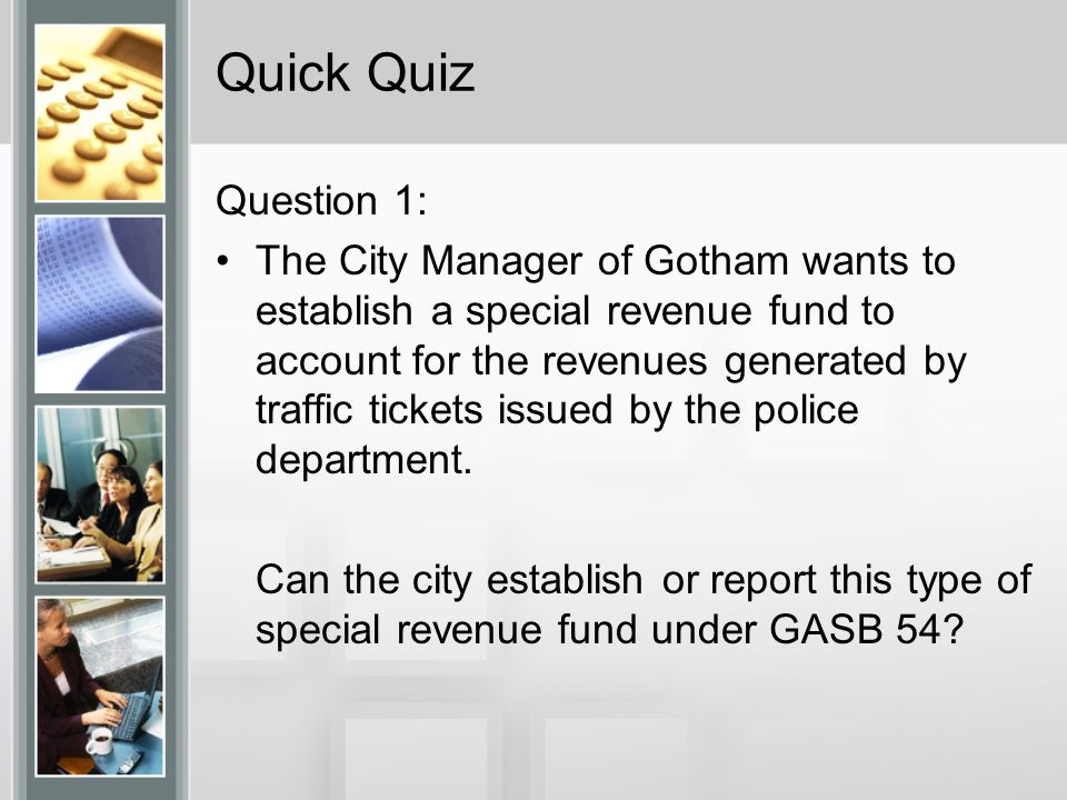 Quick Quiz Question 1: The City Manager of Gotham wants to establish a special revenue fund to account for the revenues generated by traffic tickets issued by the police department.