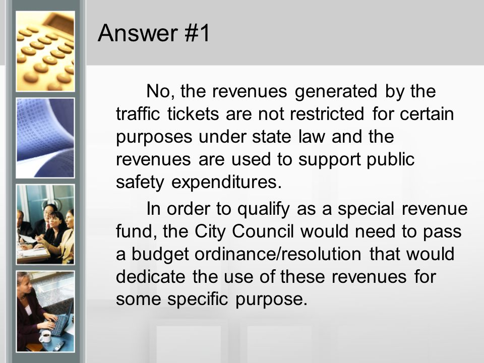 Answer #1 No, the revenues generated by the traffic tickets are not restricted for certain purposes under state law and the revenues are used to suppo