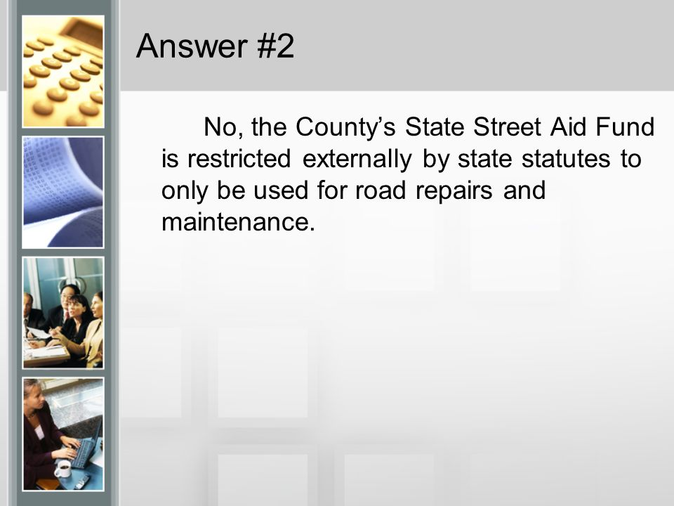 Answer #2 No, the Countys State Street Aid Fund is restricted externally by state statutes to only be used for road repairs and maintenance.