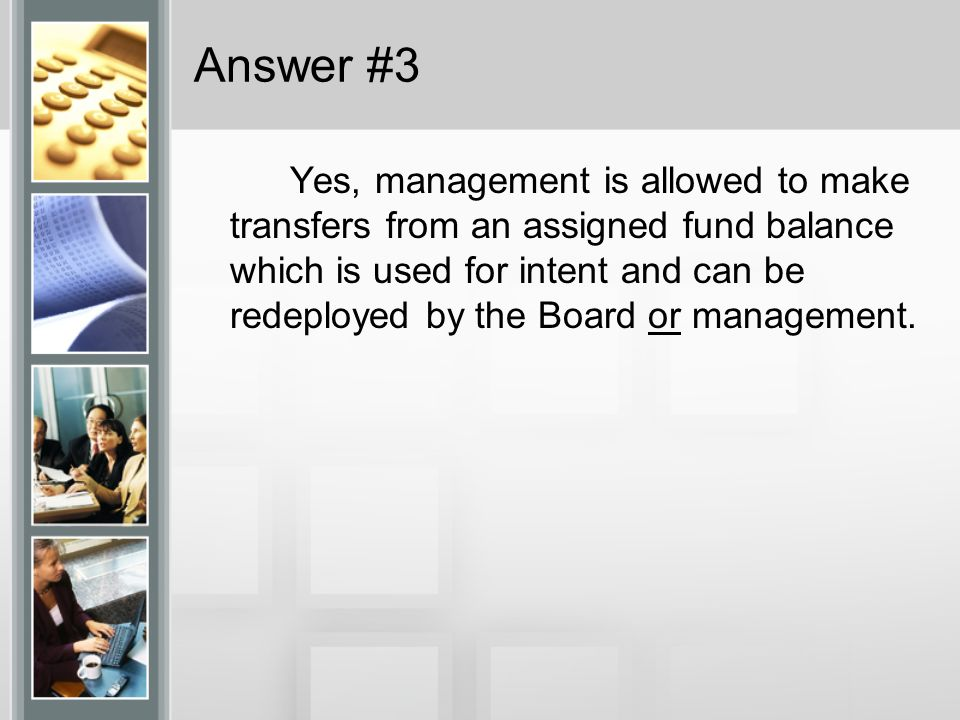 Answer #3 Yes, management is allowed to make transfers from an assigned fund balance which is used for intent and can be redeployed by the Board or management.