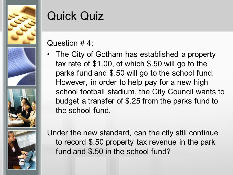 Quick Quiz Question # 4: The City of Gotham has established a property tax rate of $1.00, of which $.50 will go to the parks fund and $.50 will go to the school fund.
