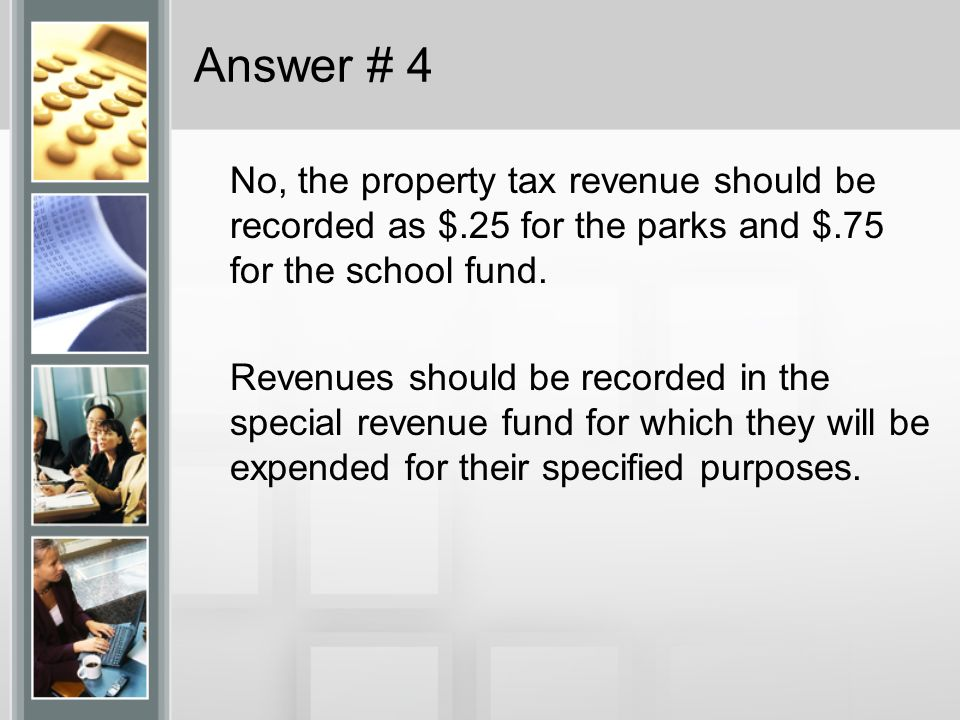 Answer # 4 No, the property tax revenue should be recorded as $.25 for the parks and $.75 for the school fund. Revenues should be recorded in the spec