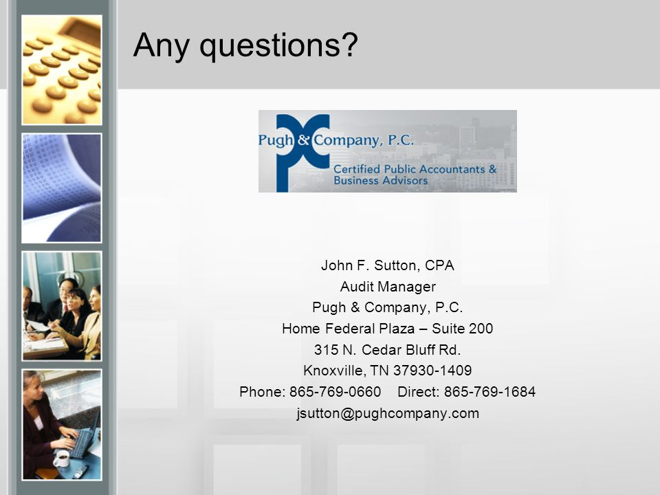 Any questions. John F. Sutton, CPA Audit Manager Pugh & Company, P.C.