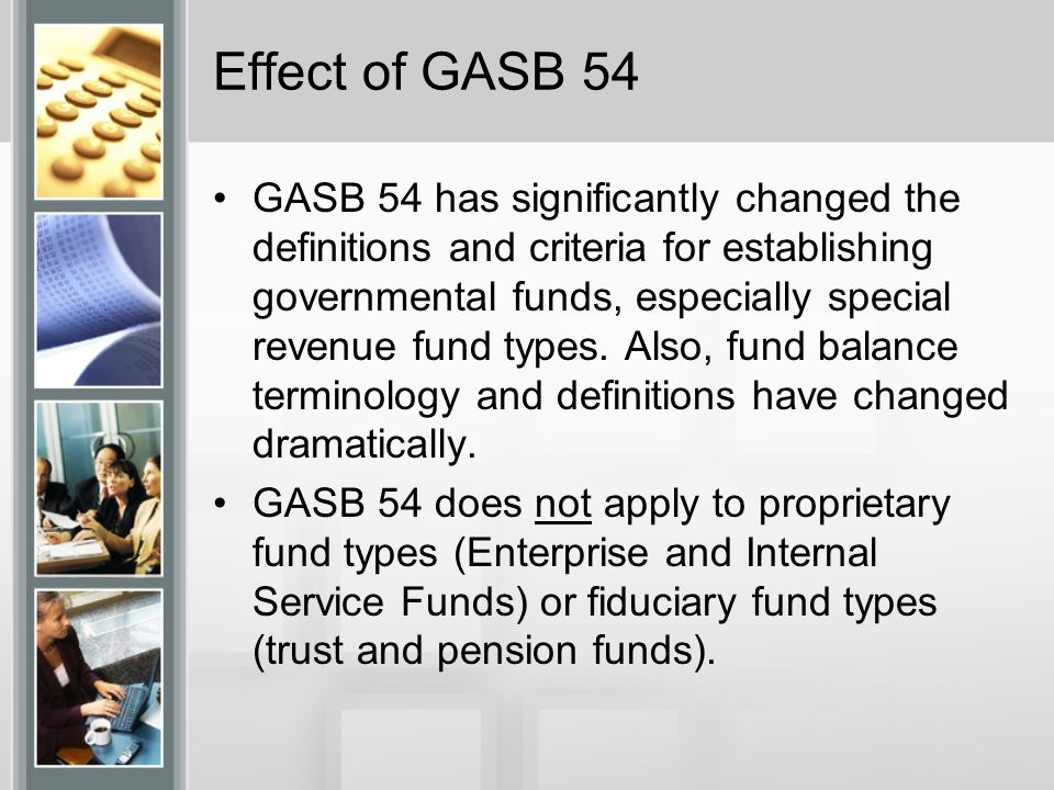Effect of GASB 54 GASB 54 has significantly changed the definitions and criteria for establishing governmental funds, especially special revenue fund