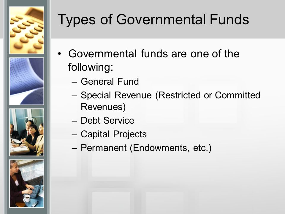 Types of Governmental Funds Governmental funds are one of the following: –General Fund –Special Revenue (Restricted or Committed Revenues) –Debt Service –Capital Projects –Permanent (Endowments, etc.)