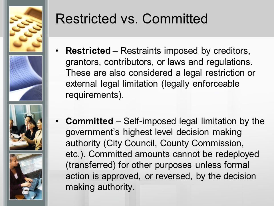 Restricted vs. Committed Restricted – Restraints imposed by creditors, grantors, contributors, or laws and regulations. These are also considered a le