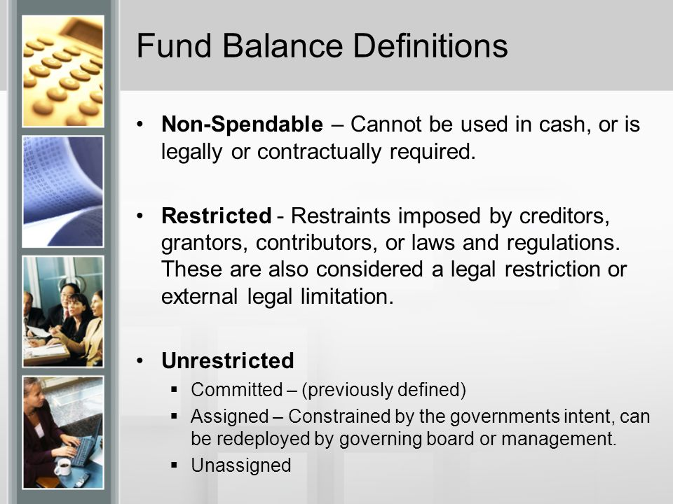 Fund Balance Definitions Non-Spendable – Cannot be used in cash, or is legally or contractually required. Restricted - Restraints imposed by creditors