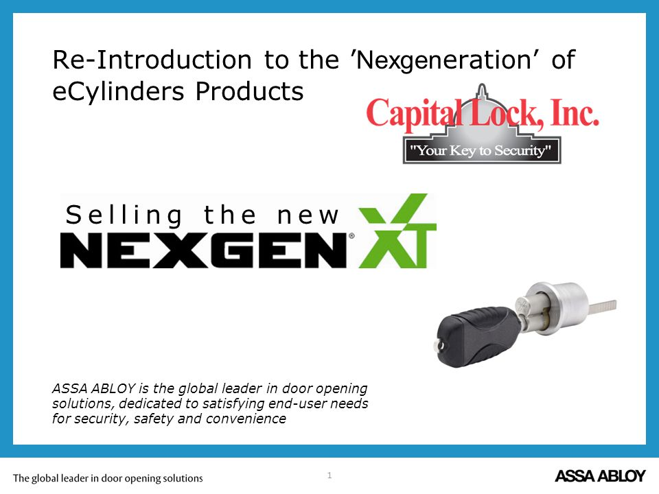 1 Re-Introduction to the Nexgen eration of eCylinders Products ASSA ABLOY is the global leader in door opening solutions, dedicated to satisfying end-user needs for security, safety and convenience Selling the new