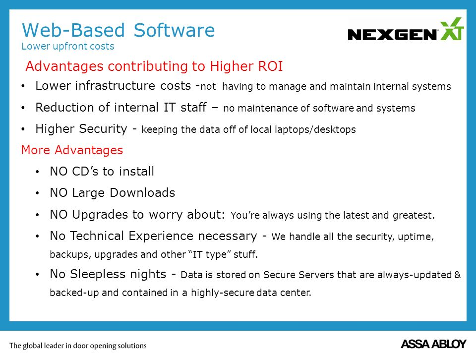 Advantages contributing to Higher ROI Web-Based Software Lower upfront costs Lower infrastructure costs - not having to manage and maintain internal systems Reduction of internal IT staff – no maintenance of software and systems Higher Security - keeping the data off of local laptops/desktops More Advantages NO CDs to install NO Large Downloads NO Upgrades to worry about: Youre always using the latest and greatest.