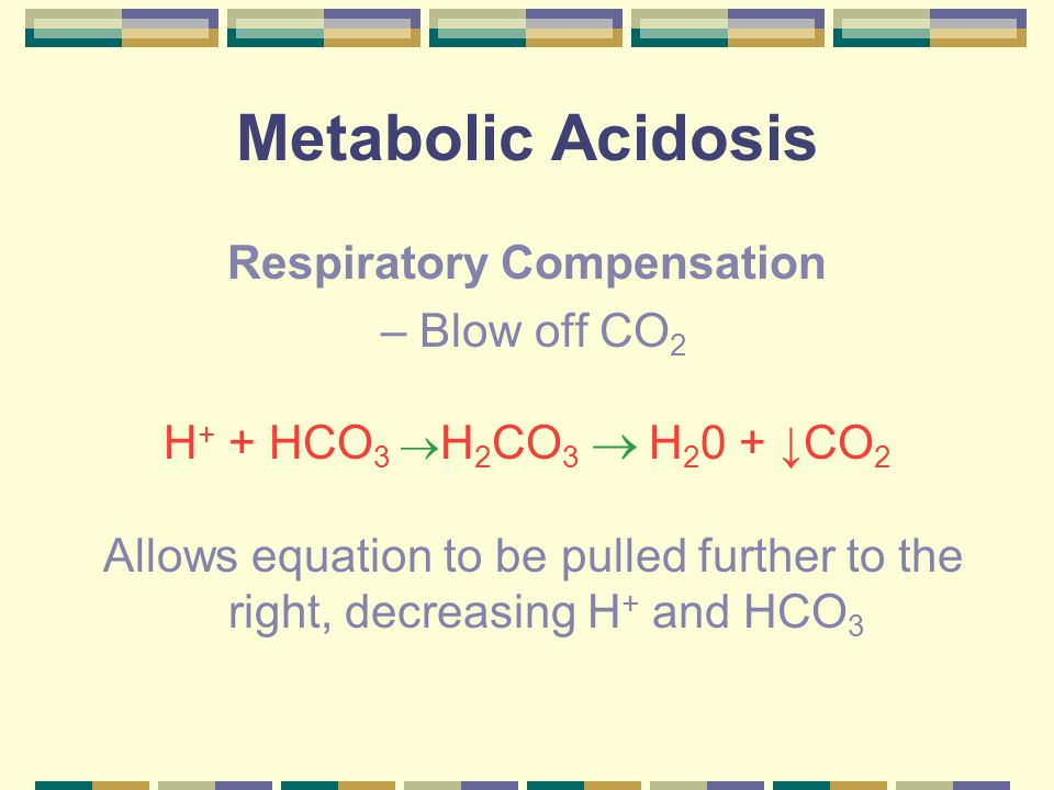 Metabolic Acidosis Respiratory Compensation – Blow off CO 2 H + + HCO 3 H 2 CO 3 H 2 0 + CO 2 Allows equation to be pulled further to the right, decre