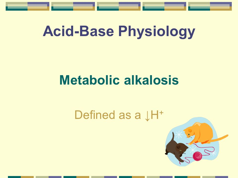 Acid-Base Physiology Metabolic alkalosis Defined as a H +