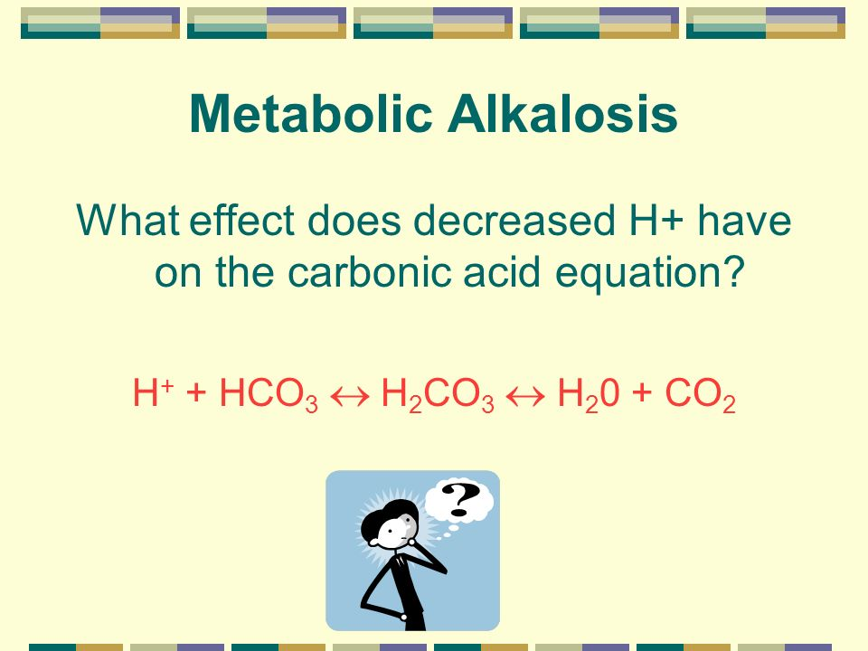 Metabolic Alkalosis What effect does decreased H+ have on the carbonic acid equation? H + + HCO 3 H 2 CO 3 H 2 0 + CO 2
