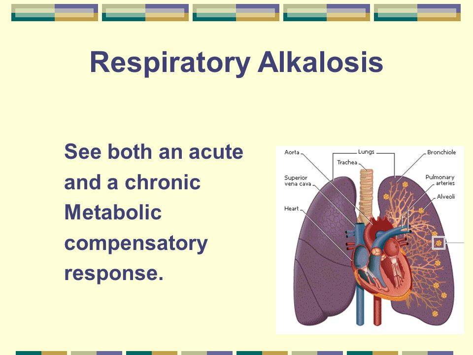 Respiratory Alkalosis See both an acute and a chronic Metabolic compensatory response.
