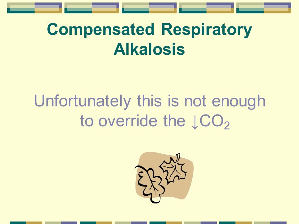 Compensated Respiratory Alkalosis Unfortunately this is not enough to override the CO 2