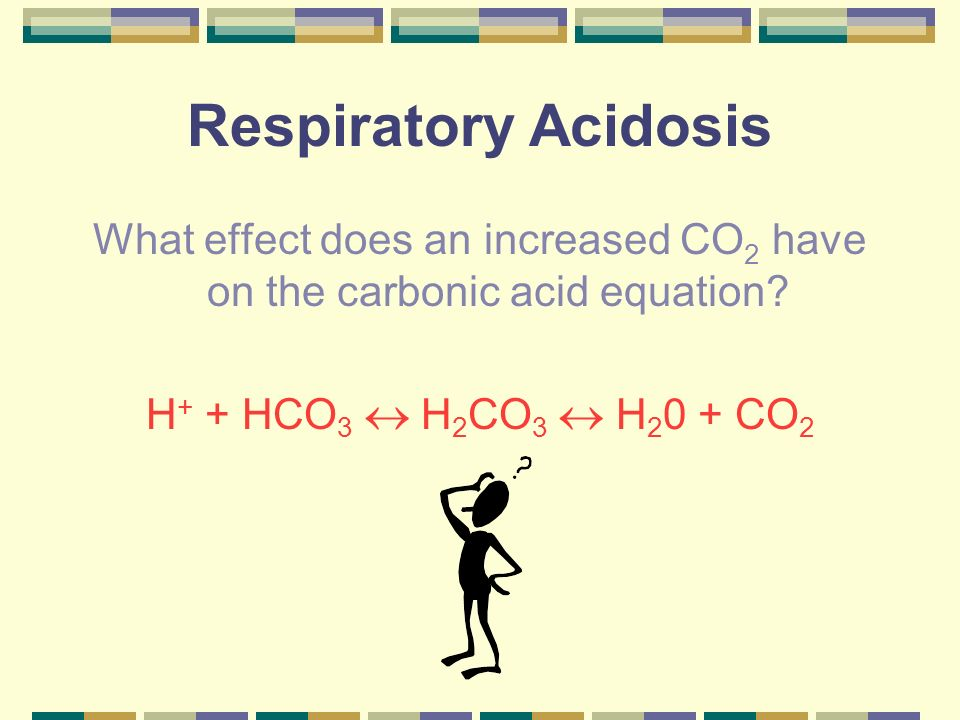 Respiratory Acidosis What effect does an increased CO 2 have on the carbonic acid equation? H + + HCO 3 H 2 CO 3 H 2 0 + CO 2