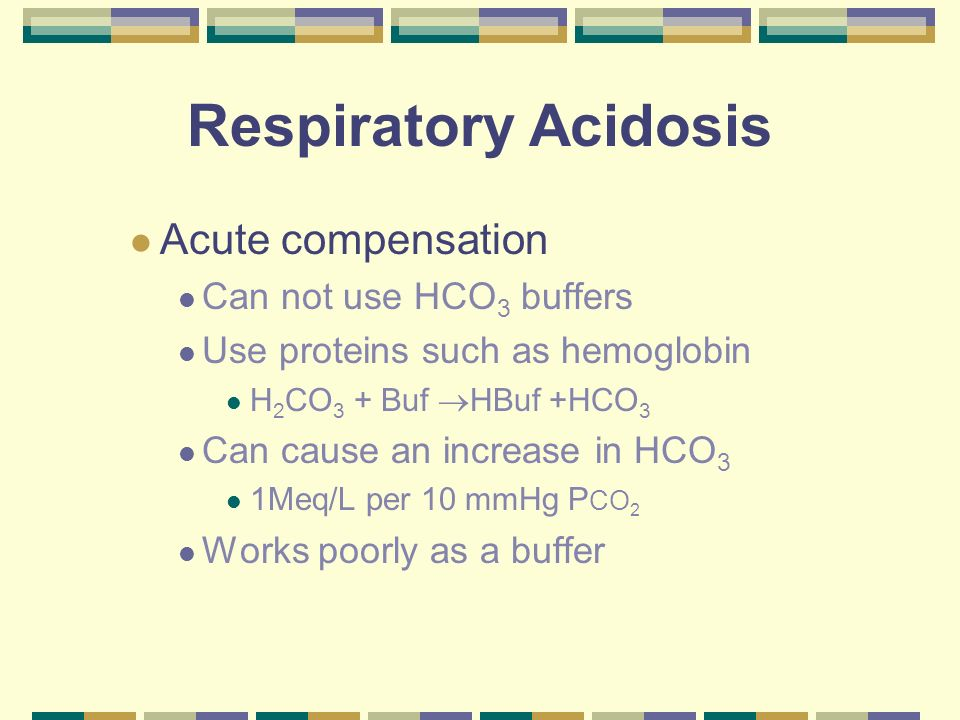 Respiratory Acidosis Acute compensation Can not use HCO 3 buffers Use proteins such as hemoglobin H 2 CO 3 + Buf HBuf +HCO 3 Can cause an increase in