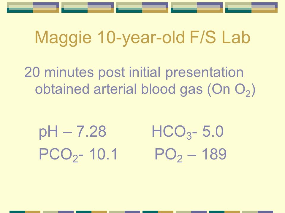 Maggie 10-year-old F/S Lab 20 minutes post initial presentation obtained arterial blood gas (On O 2 ) pH – 7.28 HCO 3 - 5.0 PCO 2 - 10.1 PO 2 – 189