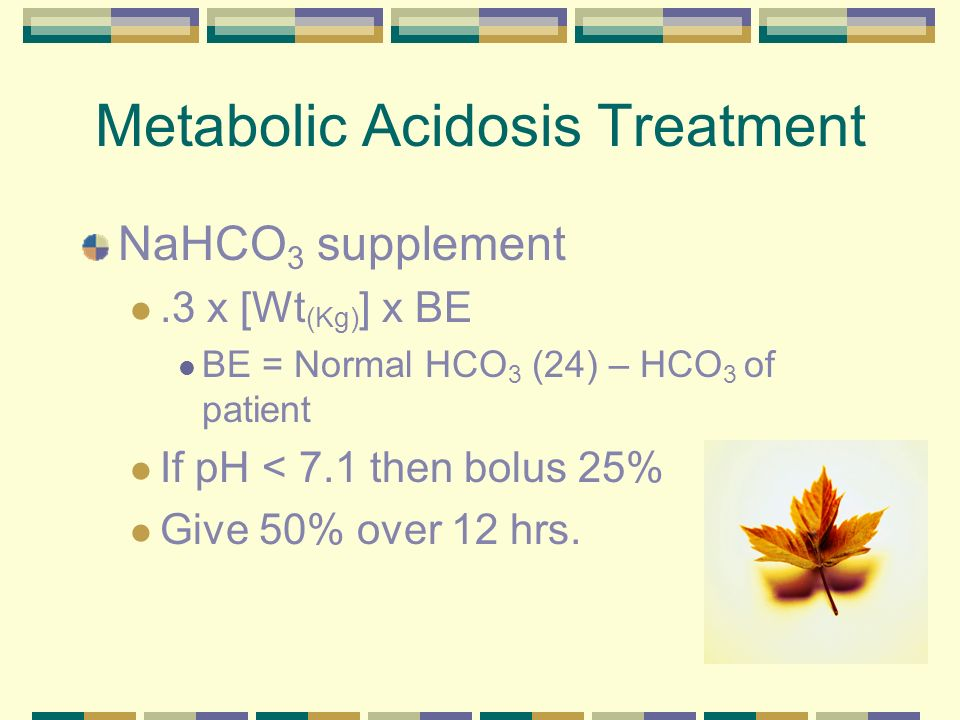 Metabolic Acidosis Treatment NaHCO 3 supplement.3 x [Wt (Kg) ] x BE BE = Normal HCO 3 (24) – HCO 3 of patient If pH < 7.1 then bolus 25% Give 50% over