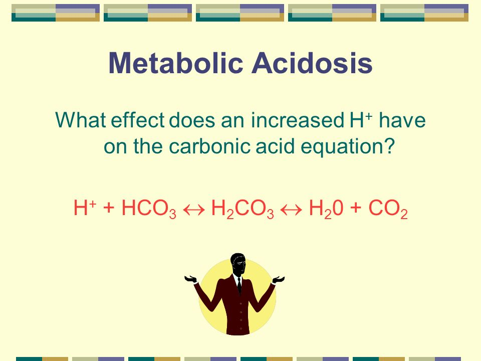 Metabolic Acidosis What effect does an increased H + have on the carbonic acid equation? H + + HCO 3 H 2 CO 3 H 2 0 + CO 2.