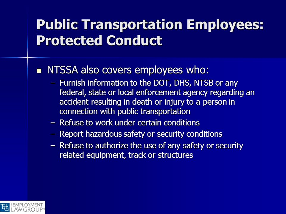Public Transportation Employees: Protected Conduct NTSSA also covers employees who: NTSSA also covers employees who: –Furnish information to the DOT,