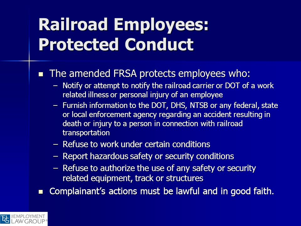 Railroad Employees: Protected Conduct The amended FRSA protects employees who: The amended FRSA protects employees who: –Notify or attempt to notify t