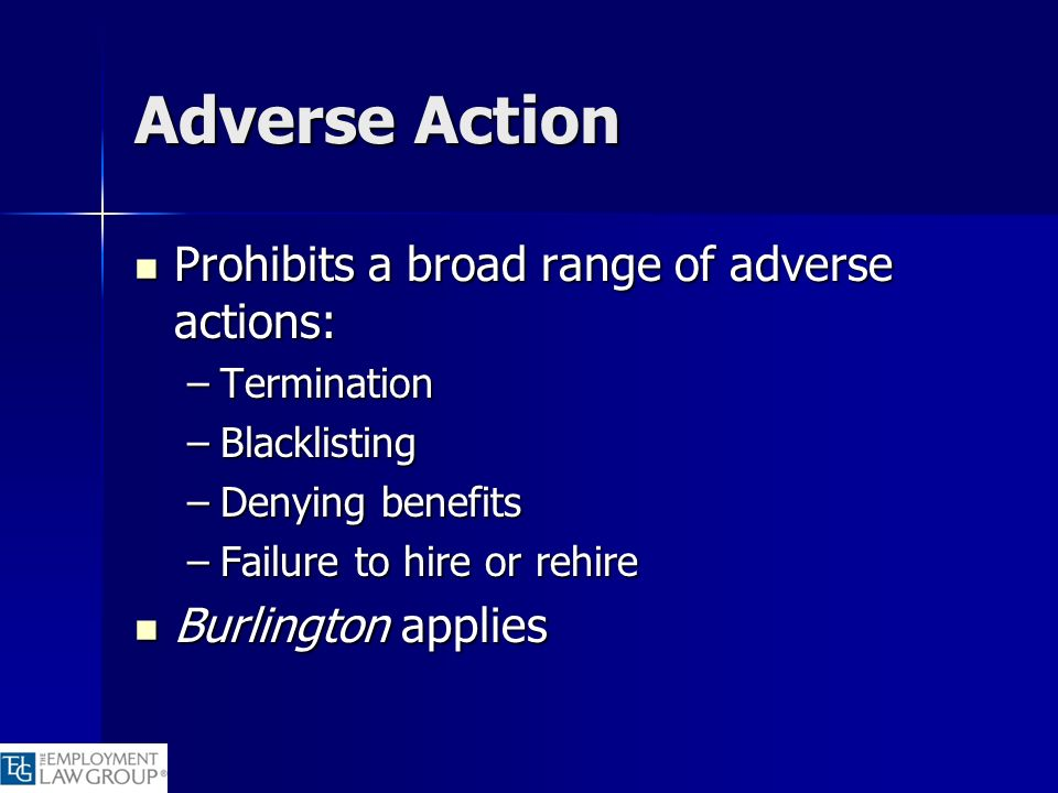 Adverse Action Prohibits a broad range of adverse actions: Prohibits a broad range of adverse actions: –Termination –Blacklisting –Denying benefits –F